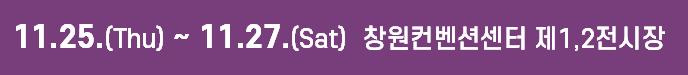 11.25(Thu)~11.27(Sat) 창원컨벤션센터 제1,2전시장